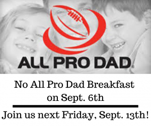 No All Pro Dad Breakfast on Sept 6th; Please join us next Friday, September 13th